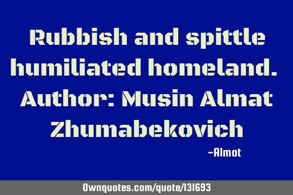 Rubbish and spittle humiliated homeland. Author: Musin Almat Z