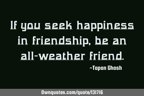If you seek happiness in friendship, be an all-weather
