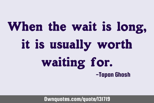 When the wait is long, it is usually worth waiting