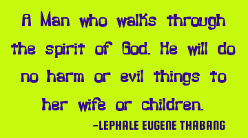 A Man who walks through the spirit of God.He will do no harm or evil things to her wife or