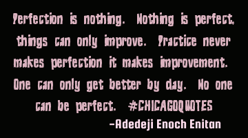 Perfection is nothing. Nothing is perfect , things can only improve. Practice never makes