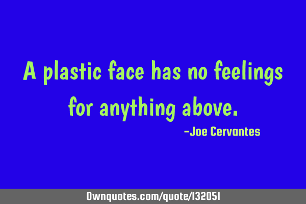 A plastic face has no feelings for anything