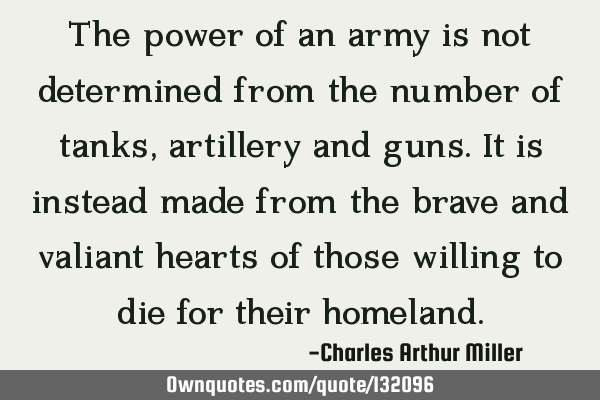 The power of an army is not determined from the number of tanks, artillery and guns. It is instead