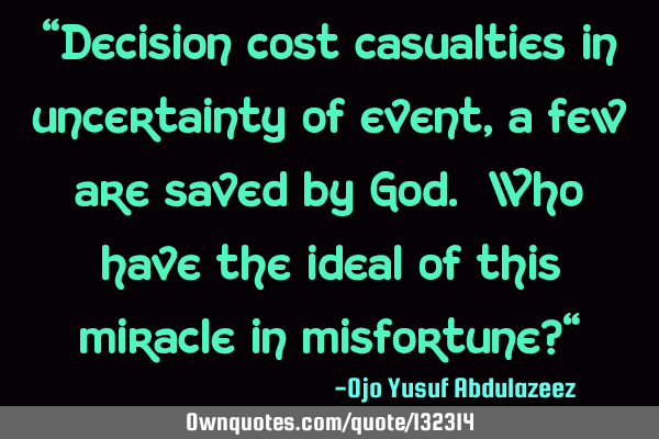 """Decision cost casualties in uncertainty of event, a few are saved by God. Who have the ideal of"