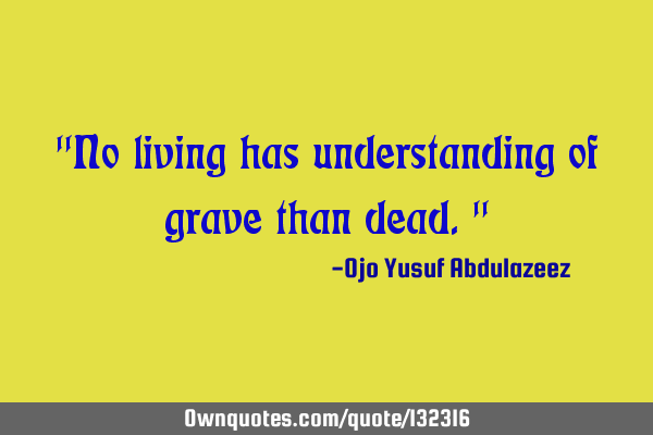 """No living has understanding of grave than dead."""