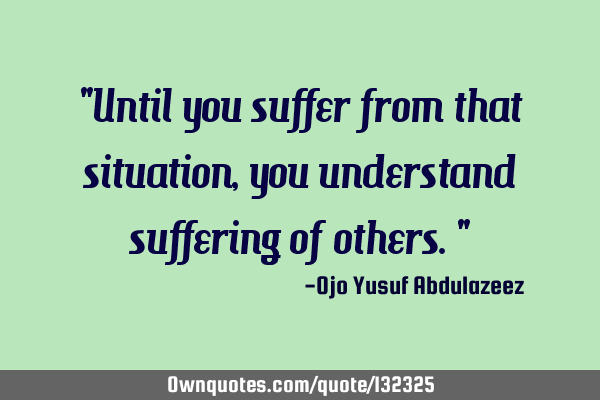 """Until you suffer from that situation, you understand suffering of others."""