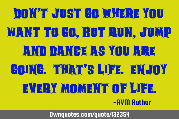 Don't just go where you want to go, but run, jump and dance as you are going. That's life. E