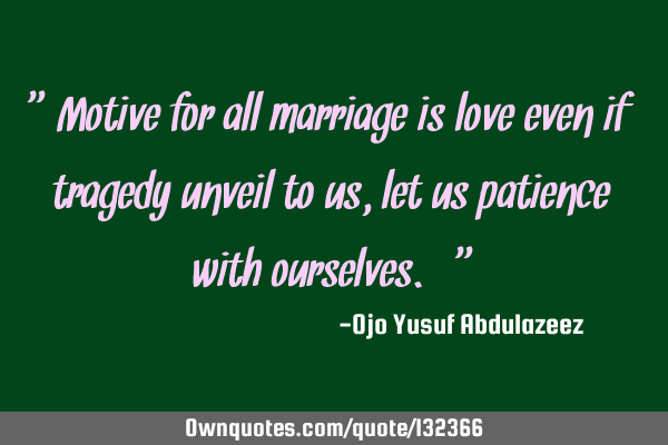 """Motive for all marriage is love even if tragedy unveil to us, let us patience with ourselves."""