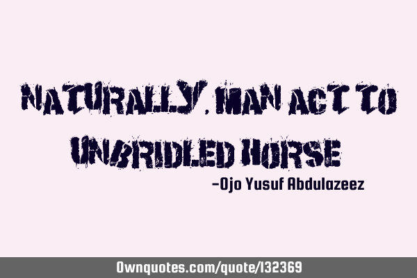 """Naturally, man act to unbridled horse"""