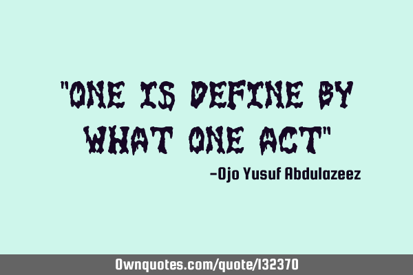 """One is define by what one act"""