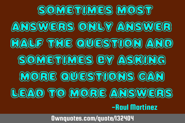 """Sometimes most answers only answer half the question and sometimes by asking more questions can"
