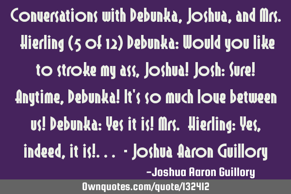 Conversations with Debunka, Joshua, and Mrs. Hierling (5 of 12) Debunka: Would you like to stroke