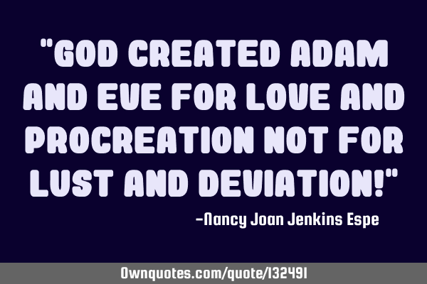 """God created Adam and Eve for love and procreation NOT for lust and deviation!"""