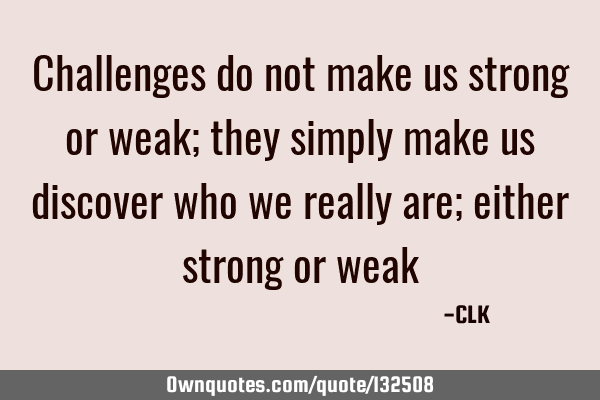 Challenges do not make us strong or weak; they simply make us discover who we really are; either