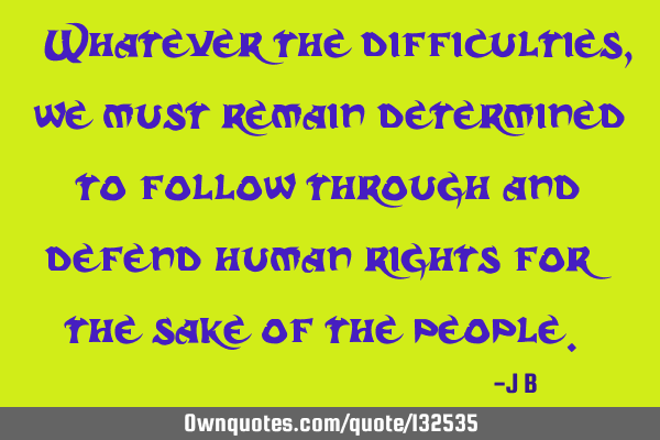 """Whatever the difficulties, we must remain determined to follow through and defend human rights for"