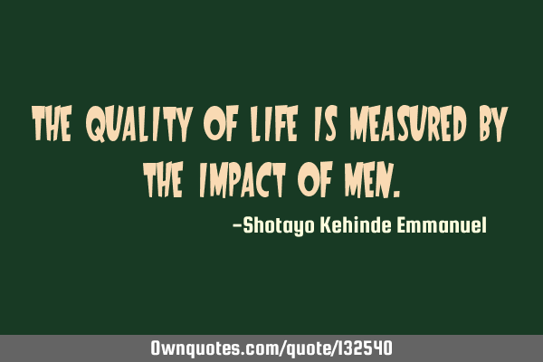 The quality of life is measured by the impact of