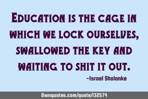 Education is the cage in which we lock ourselves, swallowed the key and waiting to shit it