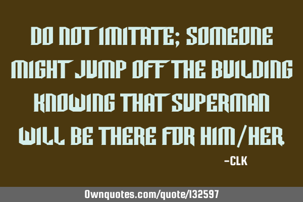 Do not imitate; someone might jump off the building knowing that Superman will be there for him/