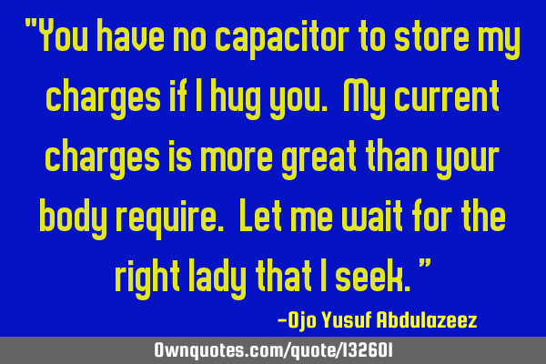 """You have no capacitor to store my charges if I hug you. My current charges is more great than your"