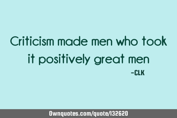 Criticism made men who took it positively great