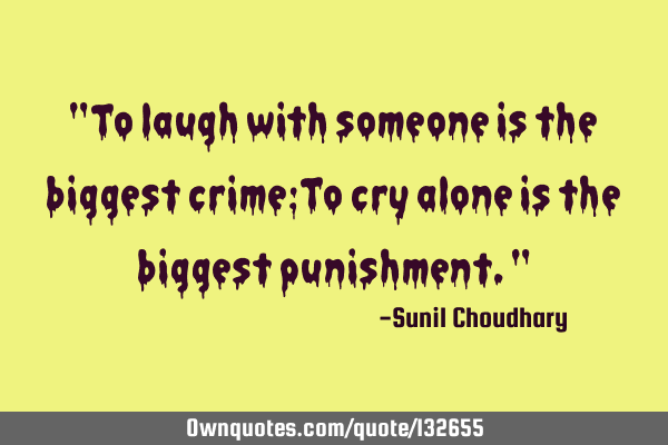 """To laugh with someone is the biggest crime;To cry alone is the biggest punishment."""