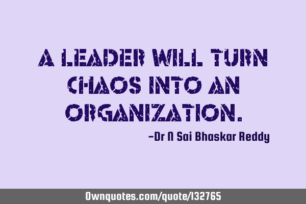 A leader will turn chaos into an