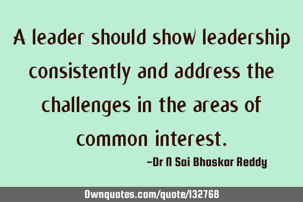 A leader should show leadership consistently and address the challenges in the areas of common