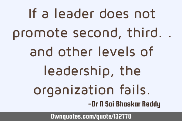 If a leader does not promote second, third.. and other levels of leadership, the organization