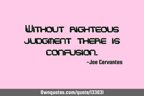 Without righteous judgment there is