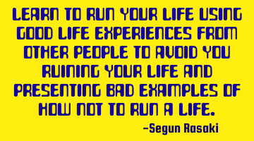 Learn to run your life using good life experiences from other people to avoid you ruining your life