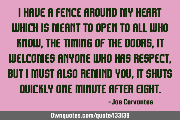 I have a fence around my heart which is meant to open to all who know, the timing of the doors, It