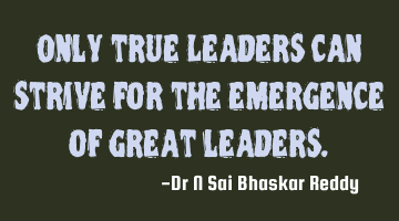 Only true Leaders can strive for the emergence of great leaders.