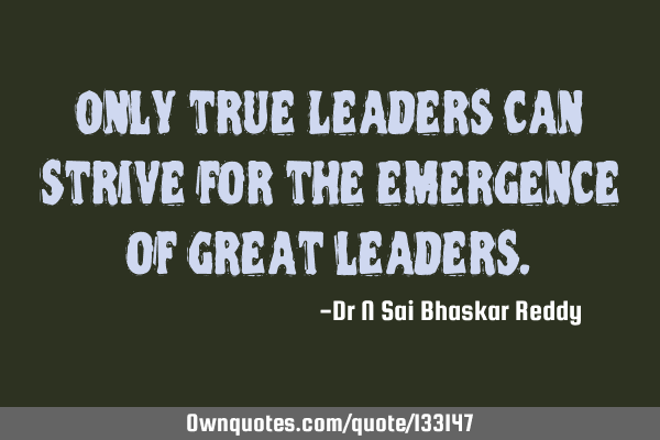 Only true Leaders can strive for the emergence of great