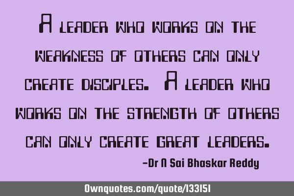 A leader who works on the weakness of others can only create disciples. A leader who works on the