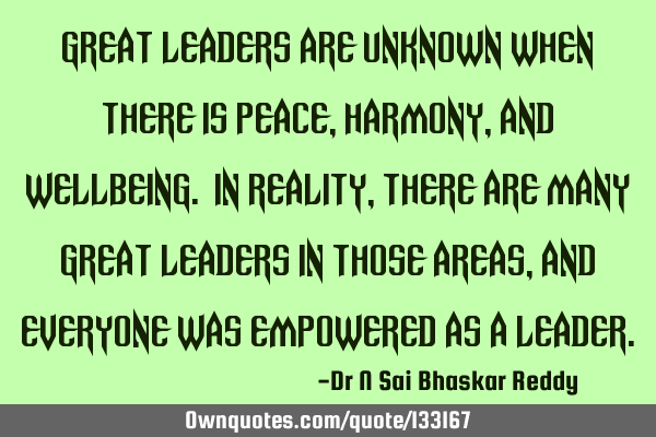 Great leaders are unknown when there is peace, harmony, and wellbeing. In reality, there are many