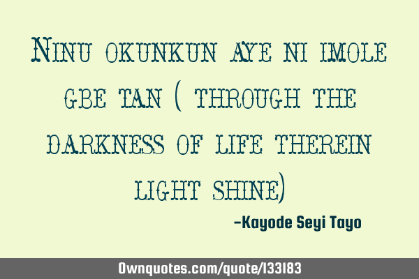 Ninu okunkun aye ni imole gbe tan ( through the darkness of life therein light shine)