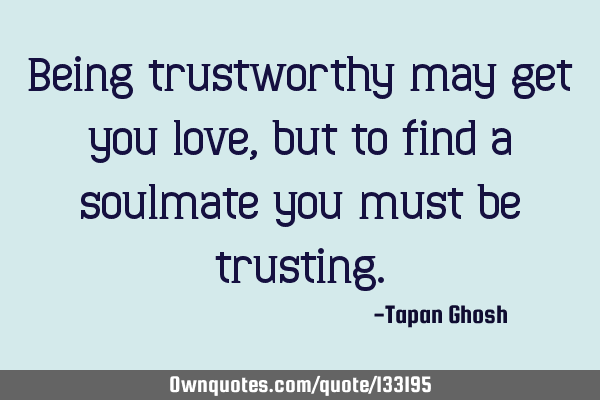Being trustworthy may get you love, but to find a soulmate you must be