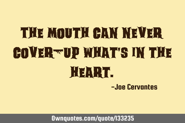 The mouth can never cover-up what
