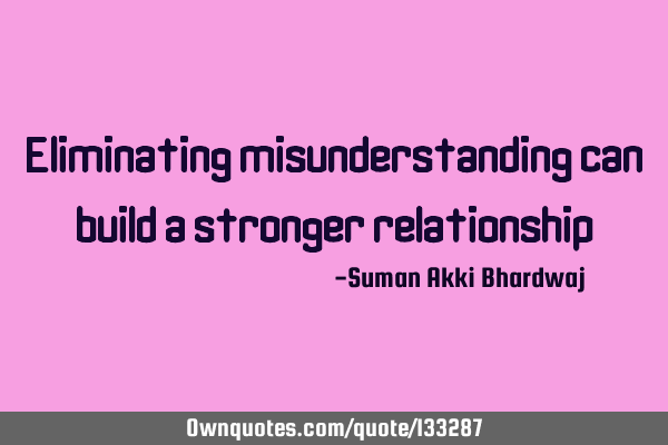 Eliminating misunderstanding can build a stronger