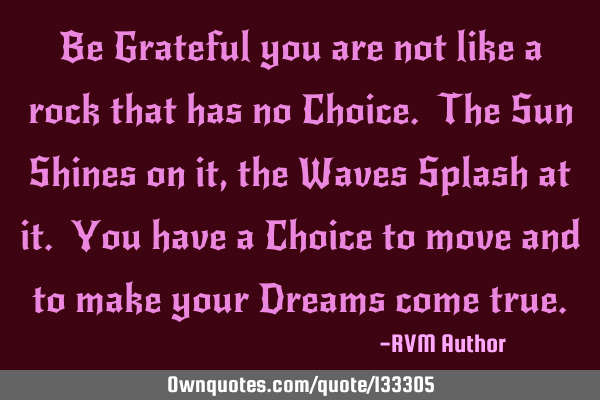 Be Grateful you are not like a rock that has no Choice. The Sun Shines on it, the Waves Splash at