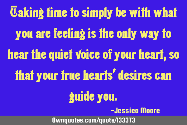 Taking time to simply be with what you are feeling is the only way to hear the quiet voice of your