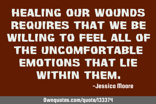 Healing our wounds requires that we be willing to feel all of the uncomfortable emotions that lie
