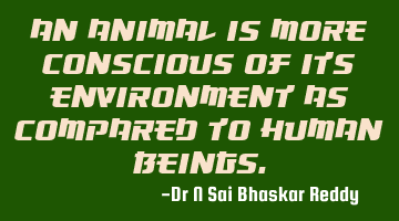 An animal is more conscious of its environment as compared to human beings.