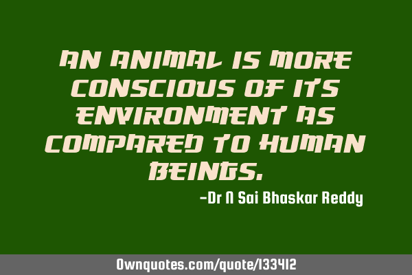 An animal is more conscious of its environment as compared to human