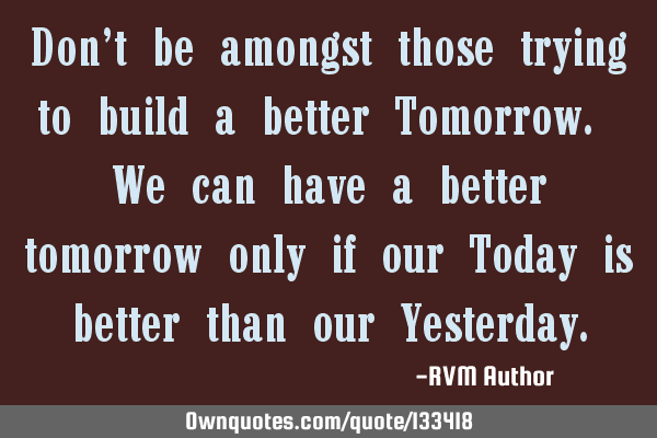 Don't be amongst those trying to build a better Tomorrow. We can have a better tomorrow only if