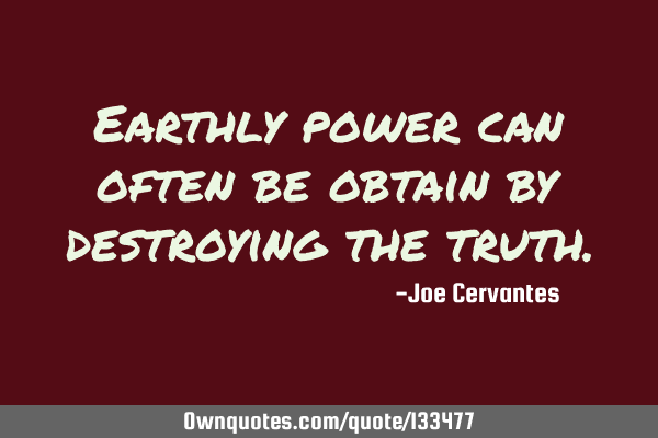 Earthly power can often be obtain by destroying the