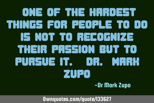 """One of the hardest things for people to do is not to recognize their passion but to pursue it. -D"