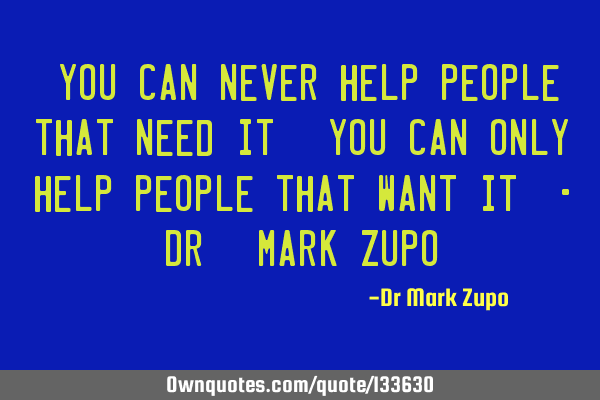 """You can never help people that need it. You can only help people that want it"" - Dr. Mark Z"
