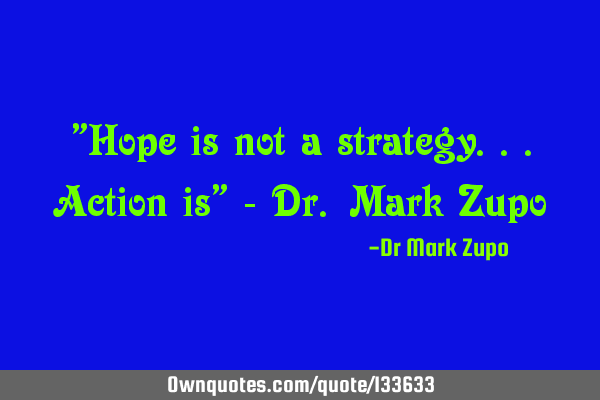 """Hope is not a strategy...action is"" - Dr. Mark Z"