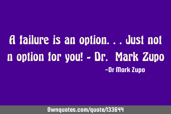 A failure is an option...just not n option for you! - Dr. Mark Z